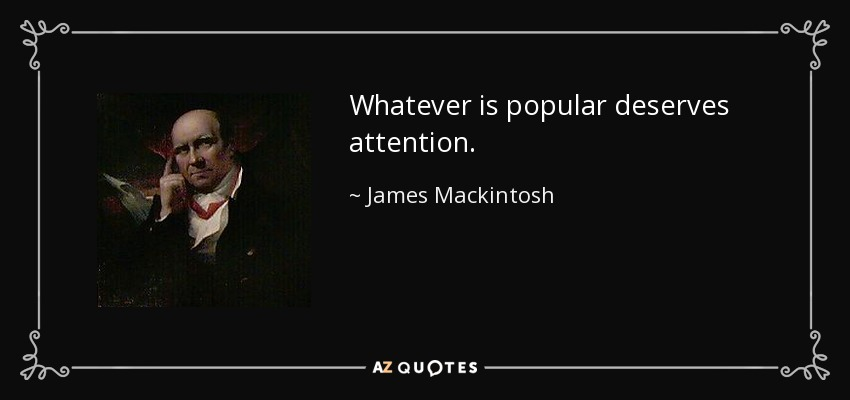 Whatever is popular deserves attention. - James Mackintosh