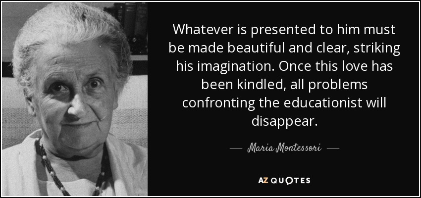 Whatever is presented to him must be made beautiful and clear, striking his imagination. Once this love has been kindled, all problems confronting the educationist will disappear. - Maria Montessori