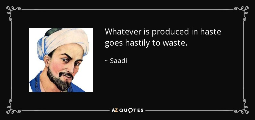 Whatever is produced in haste goes hastily to waste. - Saadi