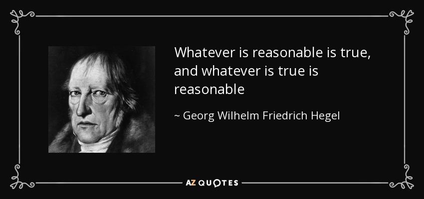 Whatever is reasonable is true, and whatever is true is reasonable - Georg Wilhelm Friedrich Hegel
