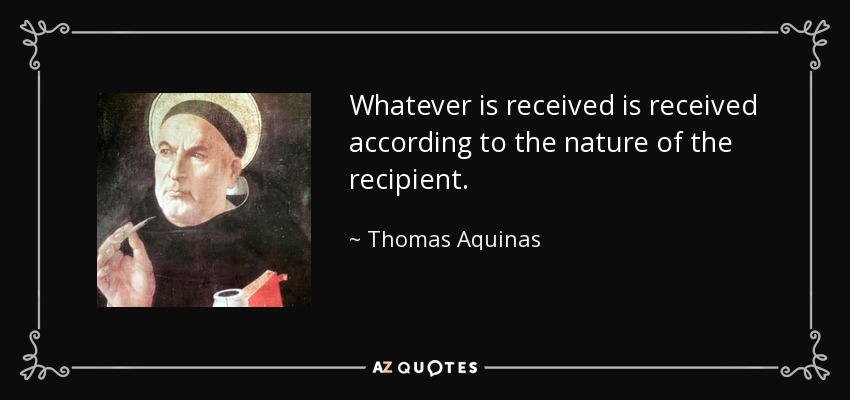 Whatever is received is received according to the nature of the recipient. - Thomas Aquinas