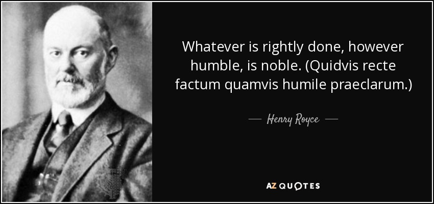 Whatever is rightly done, however humble, is noble. (Quidvis recte factum quamvis humile praeclarum.) - Henry Royce