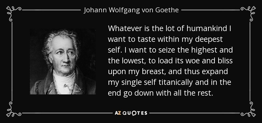 Whatever is the lot of humankind I want to taste within my deepest self. I want to seize the highest and the lowest, to load its woe and bliss upon my breast, and thus expand my single self titanically and in the end go down with all the rest. - Johann Wolfgang von Goethe