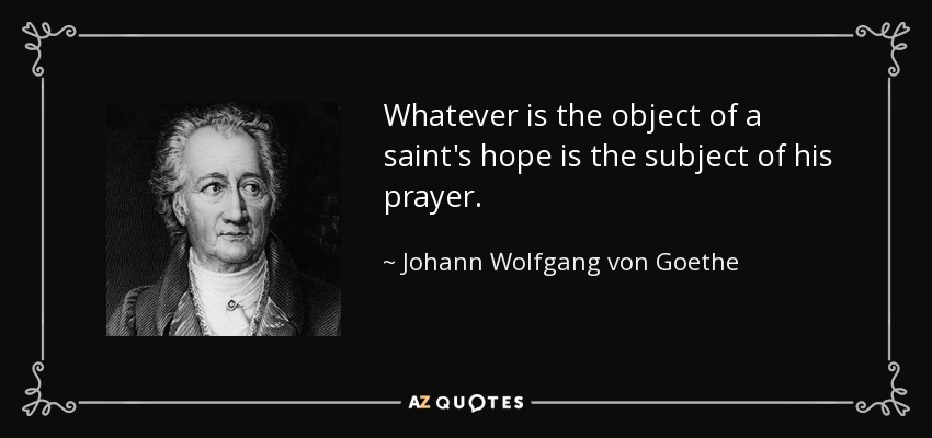 Whatever is the object of a saint's hope is the subject of his prayer. - Johann Wolfgang von Goethe