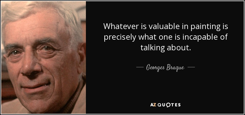 Whatever is valuable in painting is precisely what one is incapable of talking about. - Georges Braque
