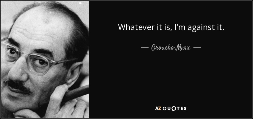 Whatever it is, I'm against it. - Groucho Marx