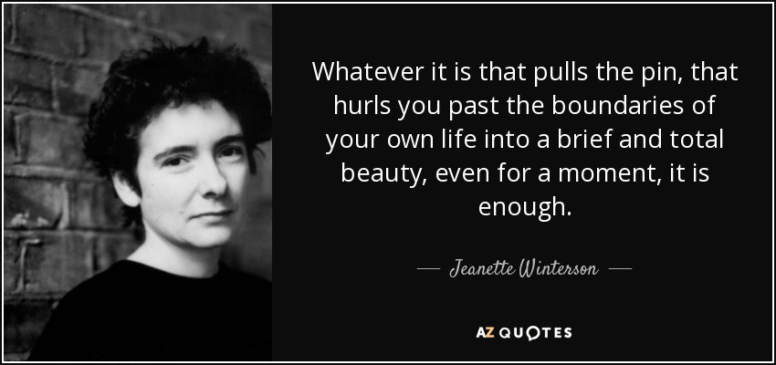 Whatever it is that pulls the pin, that hurls you past the boundaries of your own life into a brief and total beauty, even for a moment, it is enough - Jeanette Winterson