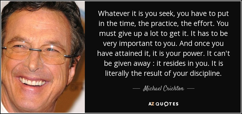 Whatever it is you seek, you have to put in the time, the practice, the effort. You must give up a lot to get it. It has to be very important to you. And once you have attained it, it is your power. It can't be given away : it resides in you. It is literally the result of your discipline. - Michael Crichton