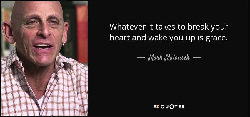 Whatever it takes to break your heart and wake you up is grace. - Mark Matousek