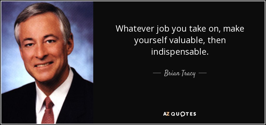 Whatever job you take on, make yourself valuable, then indispensable. - Brian Tracy