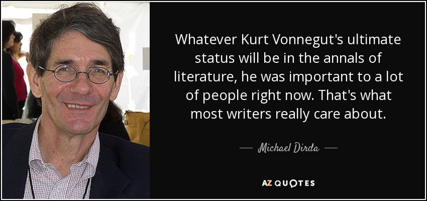 Whatever Kurt Vonnegut's ultimate status will be in the annals of literature, he was important to a lot of people right now. That's what most writers really care about. - Michael Dirda