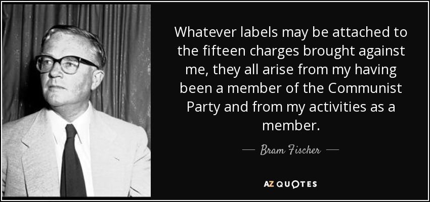 Whatever labels may be attached to the fifteen charges brought against me, they all arise from my having been a member of the Communist Party and from my activities as a member. - Bram Fischer