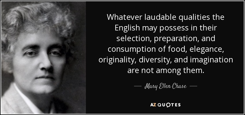 Whatever laudable qualities the English may possess in their selection, preparation, and consumption of food, elegance, originality, diversity, and imagination are not among them. - Mary Ellen Chase