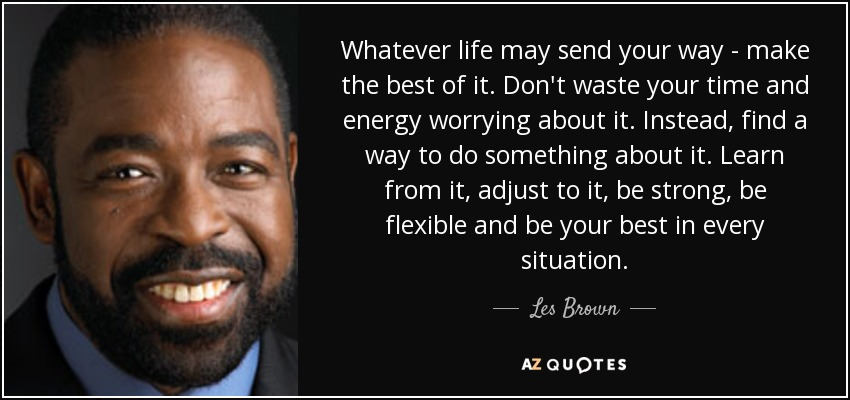 Whatever life may send your way - make the best of it. Don't waste your time and energy worrying about it. Instead, find a way to do something about it. Learn from it, adjust to it, be strong, be flexible and be your best in every situation. - Les Brown
