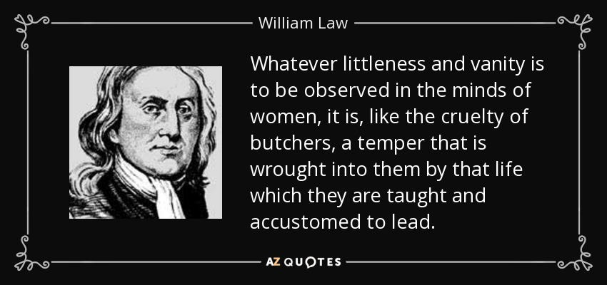 Whatever littleness and vanity is to be observed in the minds of women, it is, like the cruelty of butchers, a temper that is wrought into them by that life which they are taught and accustomed to lead. - William Law