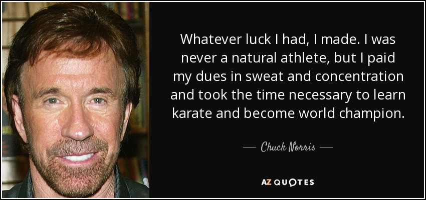 Whatever luck I had, I made. I was never a natural athlete, but I paid my dues in sweat and concentration and took the time necessary to learn karate and become world champion. - Chuck Norris