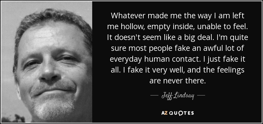 Whatever made me the way I am left me hollow, empty inside, unable to feel. It doesn't seem like a big deal. I'm quite sure most people fake an awful lot of everyday human contact. I just fake it all. I fake it very well, and the feelings are never there. - Jeff Lindsay