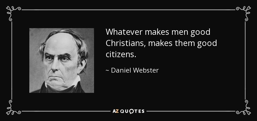 Whatever makes men good Christians, makes them good citizens. - Daniel Webster