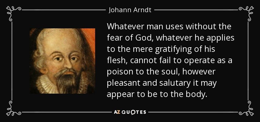 Whatever man uses without the fear of God, whatever he applies to the mere gratifying of his flesh, cannot fail to operate as a poison to the soul, however pleasant and salutary it may appear to be to the body. - Johann Arndt