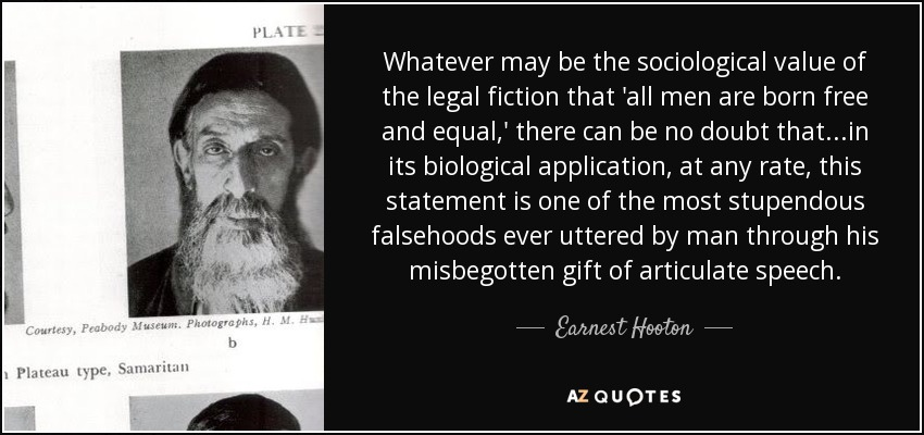 Whatever may be the sociological value of the legal fiction that 'all men are born free and equal,' there can be no doubt that...in its biological application, at any rate, this statement is one of the most stupendous falsehoods ever uttered by man through his misbegotten gift of articulate speech. - Earnest Hooton