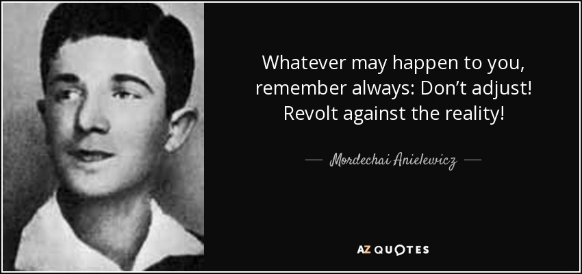 Whatever may happen to you, remember always: Don't adjust! Revolt against the reality! - Mordechai Anielewicz