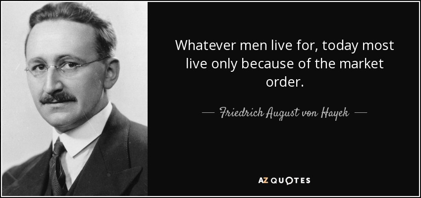 Whatever men live for, today most live only because of the market order. - Friedrich August von Hayek