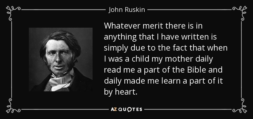 Whatever merit there is in anything that I have written is simply due to the fact that when I was a child my mother daily read me a part of the Bible and daily made me learn a part of it by heart. - John Ruskin