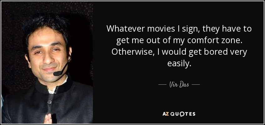 Whatever movies I sign, they have to get me out of my comfort zone. Otherwise, I would get bored very easily. - Vir Das