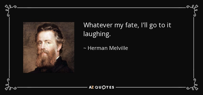 Whatever my fate, I'll go to it laughing. - Herman Melville