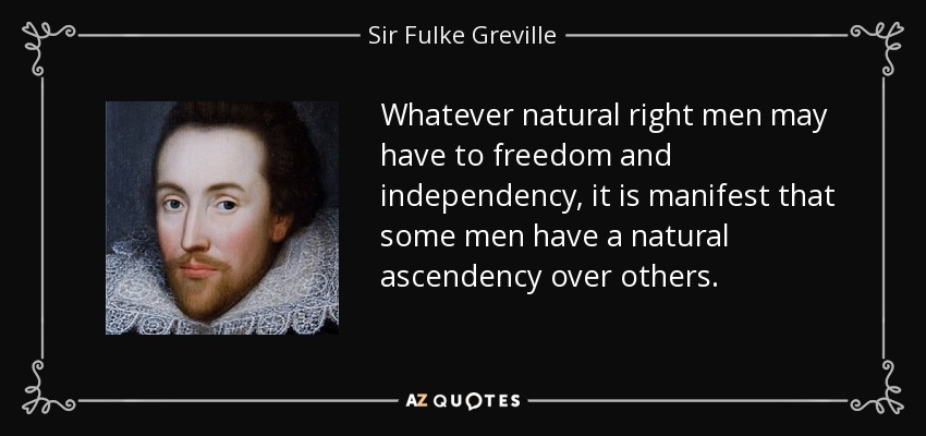 Whatever natural right men may have to freedom and independency, it is manifest that some men have a natural ascendency over others. - Sir Fulke Greville