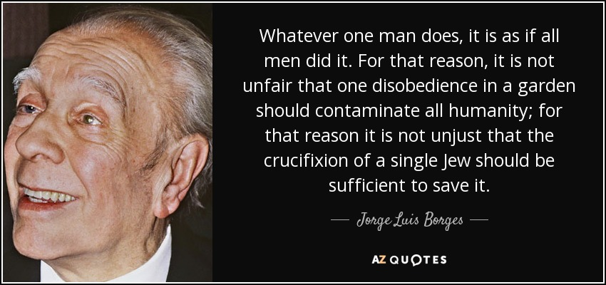 Whatever one man does, it is as if all men did it. For that reason, it is not unfair that one disobedience in a garden should contaminate all humanity; for that reason it is not unjust that the crucifixion of a single Jew should be sufficient to save it. - Jorge Luis Borges