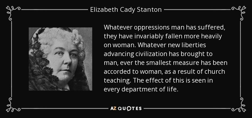 Whatever oppressions man has suffered, they have invariably fallen more heavily on woman. Whatever new liberties advancing civilization has brought to man, ever the smallest measure has been accorded to woman, as a result of church teaching. The effect of this is seen in every department of life. - Elizabeth Cady Stanton