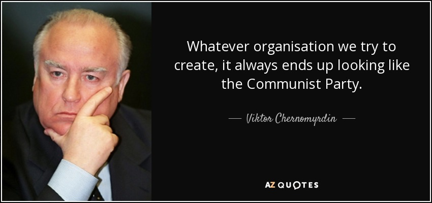 Whatever organisation we try to create, it always ends up looking like the Communist Party. - Viktor Chernomyrdin