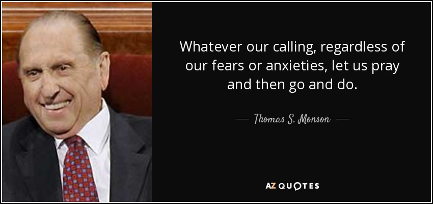 Whatever our calling, regardless of our fears or anxieties, let us pray and then go and do. - Thomas S. Monson