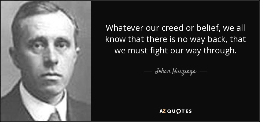 Whatever our creed or belief, we all know that there is no way back, that we must fight our way through. - Johan Huizinga