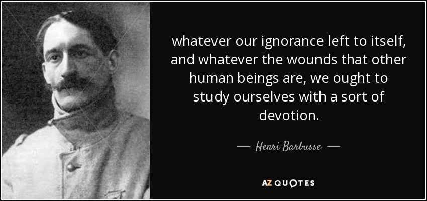 whatever our ignorance left to itself, and whatever the wounds that other human beings are, we ought to study ourselves with a sort of devotion. - Henri Barbusse