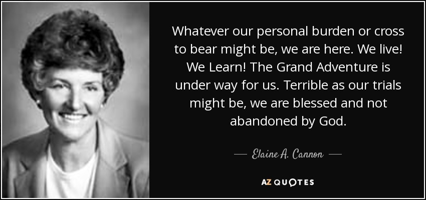 Whatever our personal burden or cross to bear might be, we are here. We live! We Learn! The Grand Adventure is under way for us. Terrible as our trials might be, we are blessed and not abandoned by God. - Elaine A. Cannon