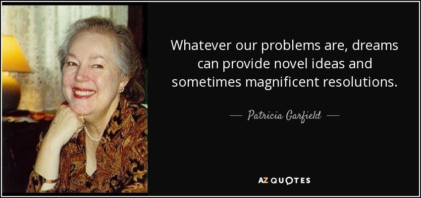 Whatever our problems are, dreams can provide novel ideas and sometimes magnificent resolutions. - Patricia Garfield