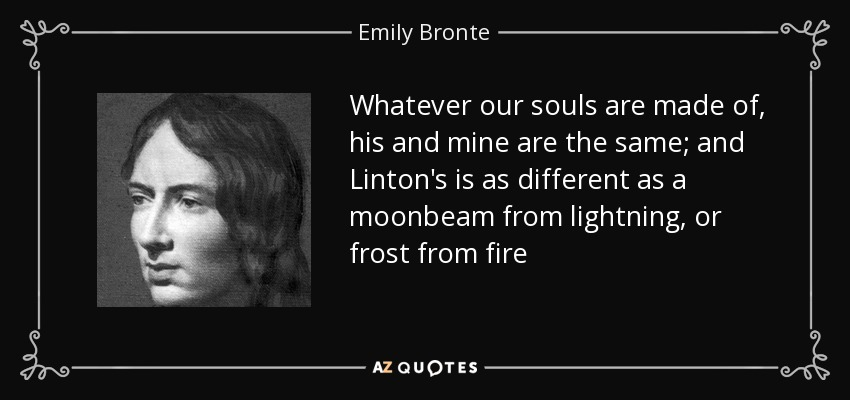 Whatever our souls are made of, his and mine are the same; and Linton's is as different as a moonbeam from lightning, or frost from fire - Emily Bronte