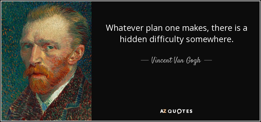 Whatever plan one makes, there is a hidden difficulty somewhere. - Vincent Van Gogh