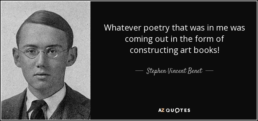 Whatever poetry that was in me was coming out in the form of constructing art books! - Stephen Vincent Benet