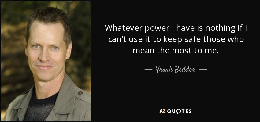 Whatever power I have is nothing if I can't use it to keep safe those who mean the most to me. - Frank Beddor
