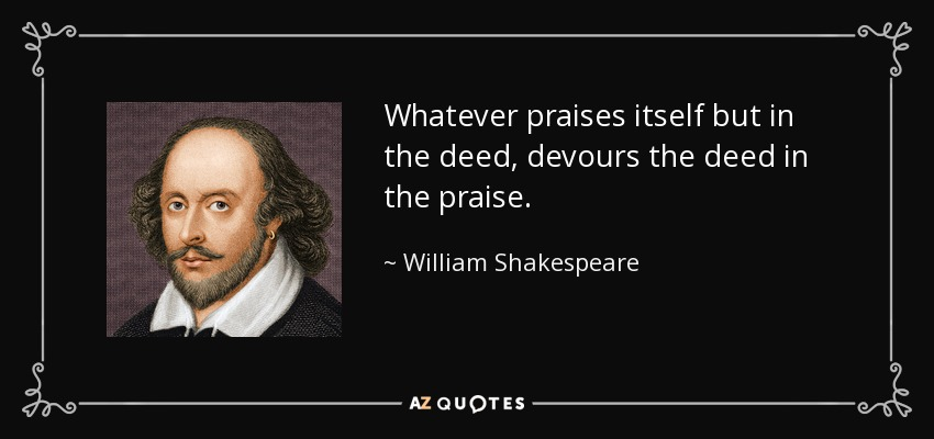 Whatever praises itself but in the deed, devours the deed in the praise. - William Shakespeare