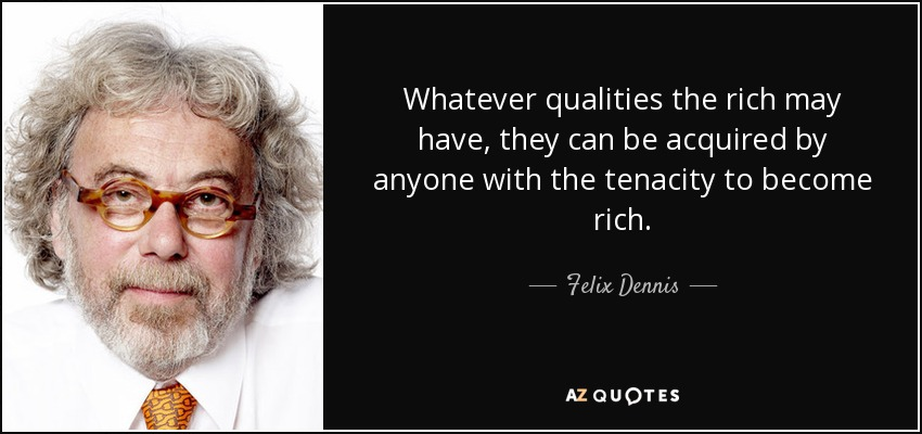 Whatever qualities the rich may have, they can be acquired by anyone with the tenacity to become rich. - Felix Dennis