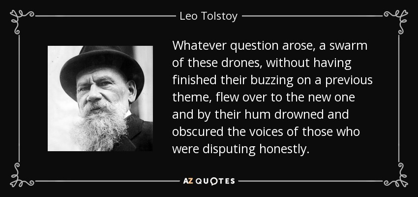 Whatever question arose, a swarm of these drones, without having finished their buzzing on a previous theme, flew over to the new one and by their hum drowned and obscured the voices of those who were disputing honestly. - Leo Tolstoy