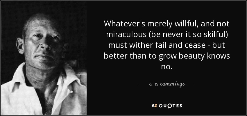Whatever's merely willful, and not miraculous (be never it so skilful) must wither fail and cease - but better than to grow beauty knows no. - e. e. cummings