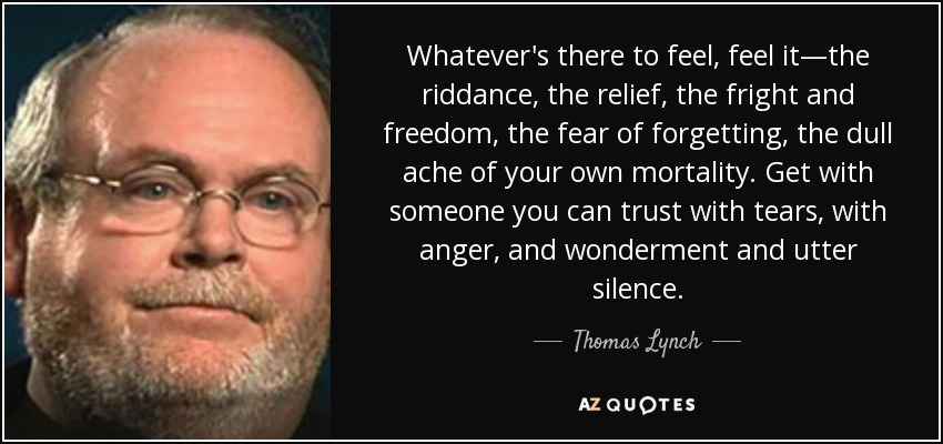 Whatever's there to feel, feel it—the riddance, the relief, the fright and freedom, the fear of forgetting, the dull ache of your own mortality. Get with someone you can trust with tears, with anger, and wonderment and utter silence. - Thomas Lynch