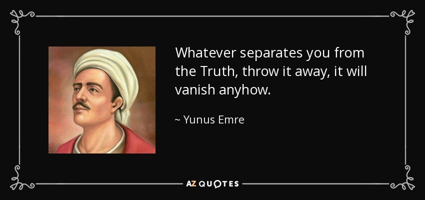 Whatever separates you from the Truth, throw it away, it will vanish anyhow. - Yunus Emre