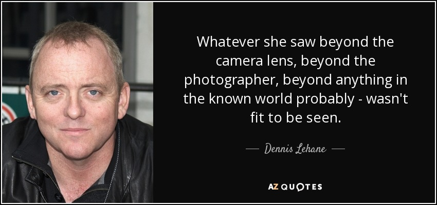 Whatever she saw beyond the camera lens, beyond the photographer, beyond anything in the known world probably - wasn't fit to be seen. - Dennis Lehane
