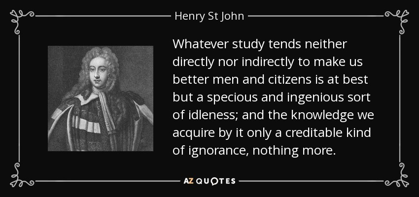 Whatever study tends neither directly nor indirectly to make us better men and citizens is at best but a specious and ingenious sort of idleness; and the knowledge we acquire by it only a creditable kind of ignorance, nothing more. - Henry St John, 1st Viscount Bolingbroke